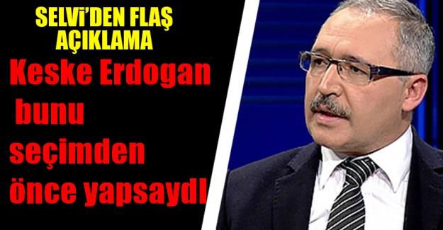 Selvi: Keşke Erdoğan bunu seçimden önce yapsaydı