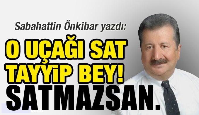 Sabahattin Önkibar yazdı: O uçağı sat Tayyip bey!