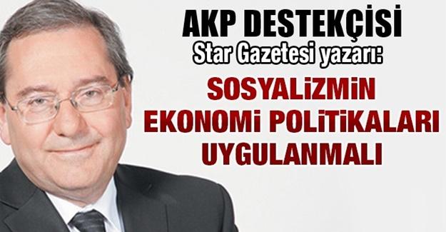 AKP'li Star gazetesi yazarı: Sosyalizmin ekonomi politikaları uygulanmalı