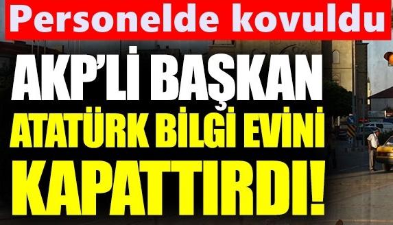AKP'li başkan Atatürk Bilgi Evi'ni kapattı!
