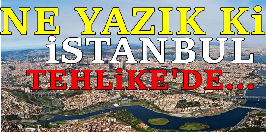 İstanbul için kritik uyarı! Tehlike çok büyük