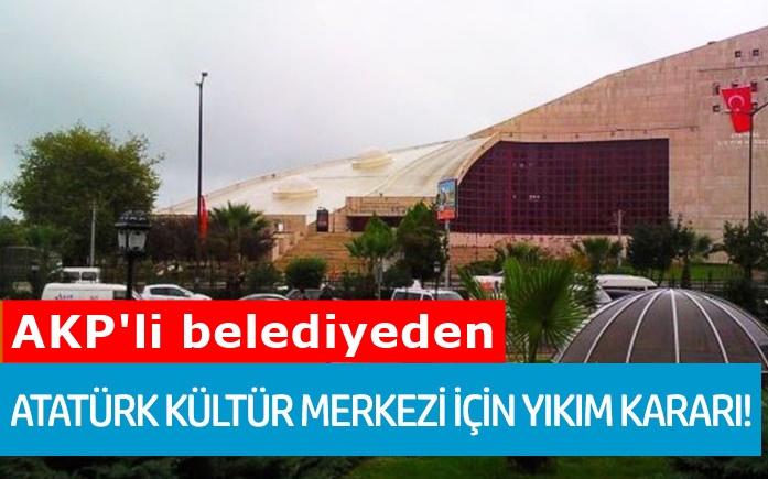 AKP'li belediyeden Atatürk Kültür Merkezi için yıkım kararı