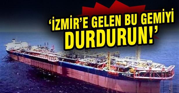 İzmir'e gelen bu gemiyi durdurun!