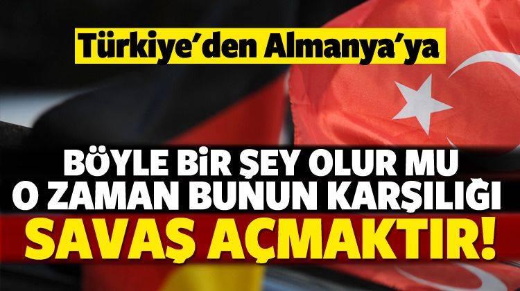 Türkiye'den Almanya'ya sert uyarı : Bunun karşılığı savaş açmak!