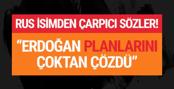 Rus isimden çarpıcı açıklama: 'Erdoğan planlarını çoktan çözdü!'