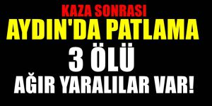 Aydın'da Patlama 3 Ölü ve ağır yaralılar var
